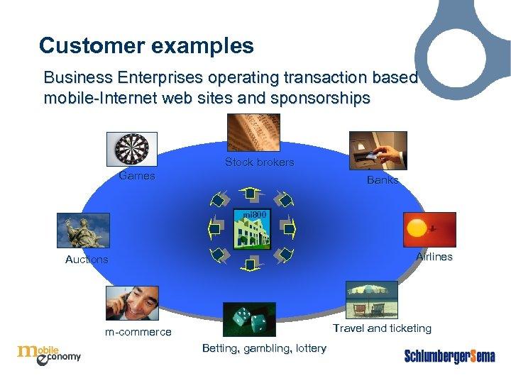 Customer examples Business Enterprises operating transaction based mobile-Internet web sites and sponsorships Stock brokers