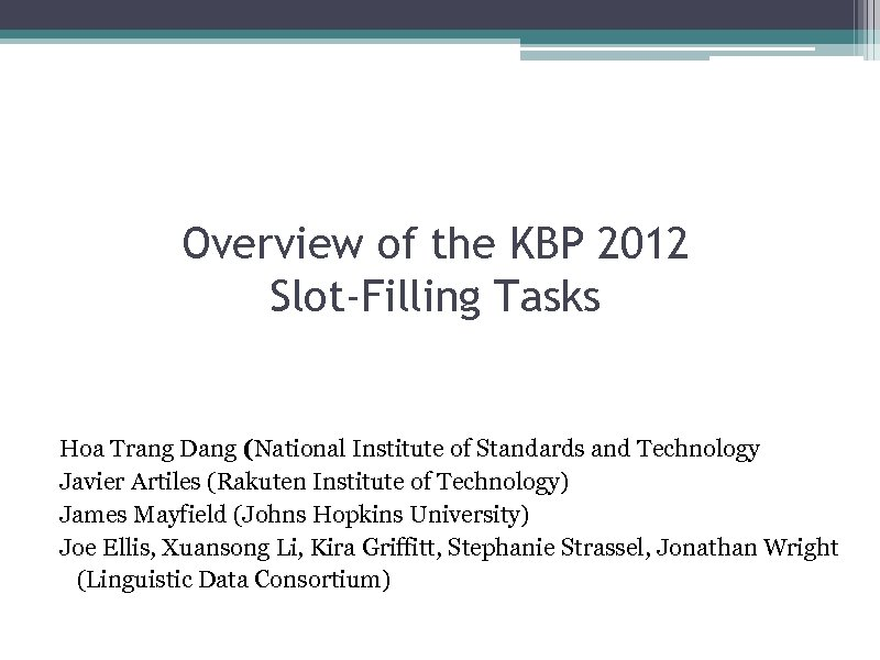 Overview of the KBP 2012 Slot-Filling Tasks Hoa Trang Dang (National Institute of Standards