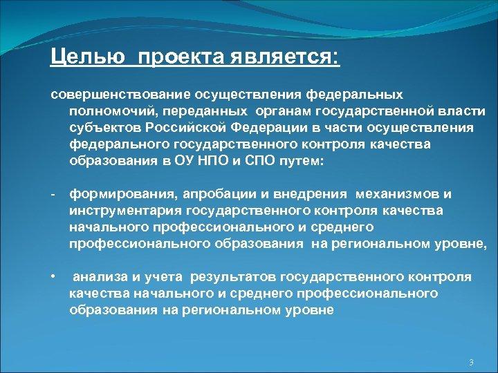 Целью проекта является: совершенствование осуществления федеральных полномочий, переданных органам государственной власти субъектов Российской Федерации