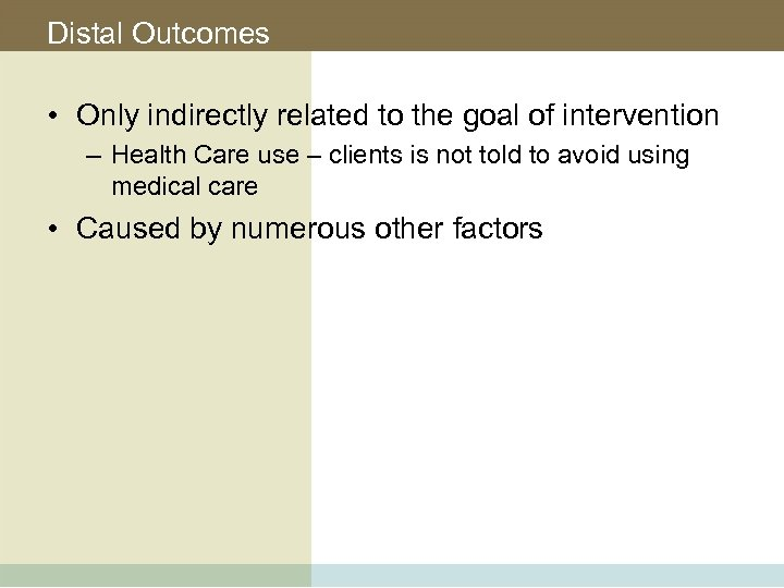 Distal Outcomes • Only indirectly related to the goal of intervention – Health Care