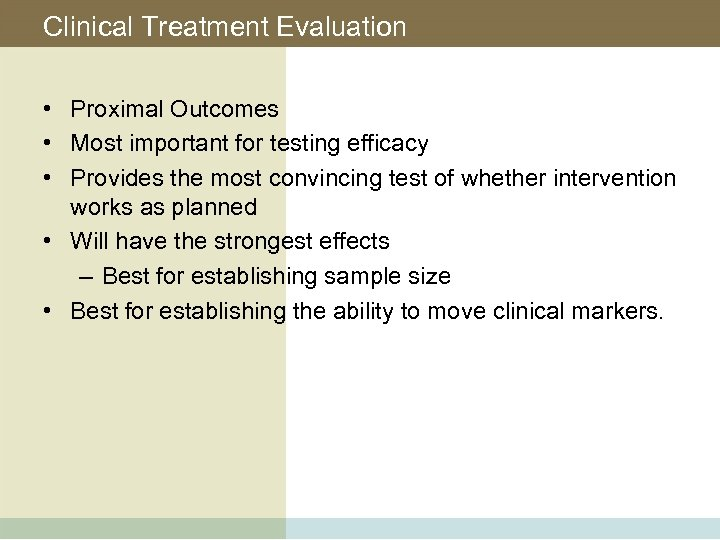 Clinical Treatment Evaluation • Proximal Outcomes • Most important for testing efficacy • Provides