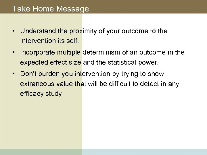 Take Home Message • Understand the proximity of your outcome to the intervention its