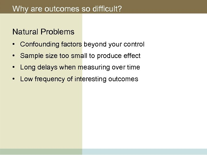 Why are outcomes so difficult? Natural Problems • Confounding factors beyond your control •