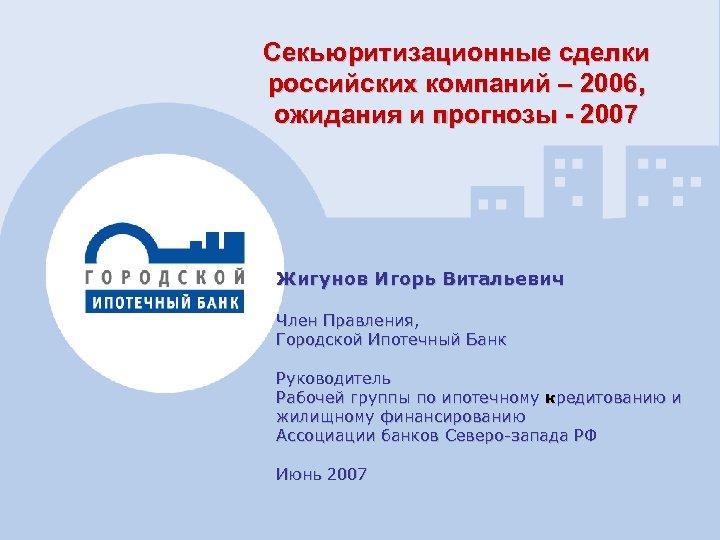 Секьюритизационные сделки российских компаний – 2006, ожидания и прогнозы - 2007 Жигунов Игорь Витальевич