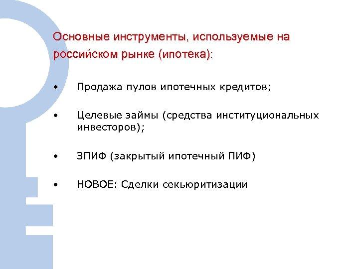 Основные инструменты, используемые на российском рынке (ипотека): • Продажа пулов ипотечных кредитов; • Целевые