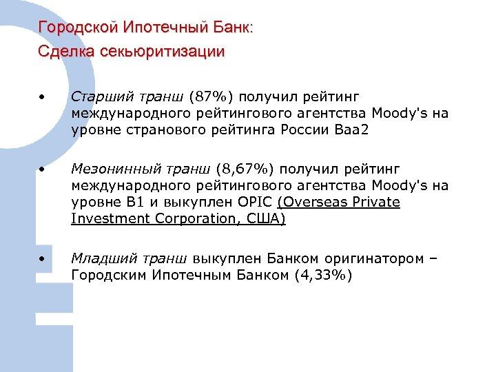 Городской Ипотечный Банк: Сделка секьюритизации • Старший транш (87%) получил рейтинг международного рейтингового агентства