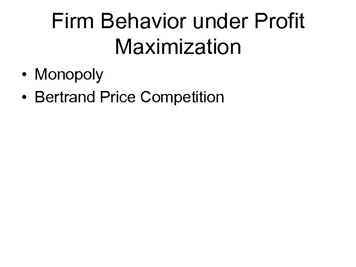 Firm Behavior under Profit Maximization • Monopoly • Bertrand Price Competition