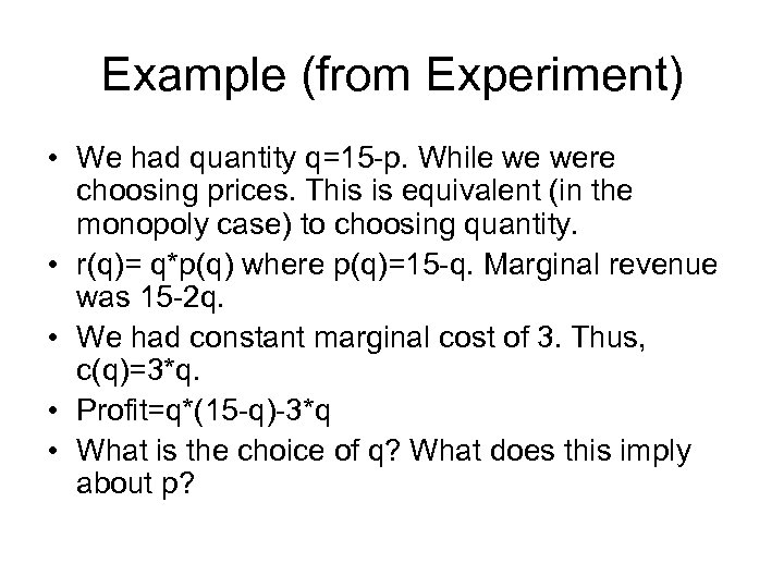Example (from Experiment) • We had quantity q=15 -p. While we were choosing prices.
