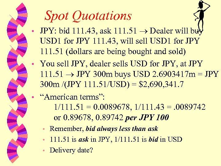 Spot Quotations JPY: bid 111. 43, ask 111. 51 Dealer will buy USD 1