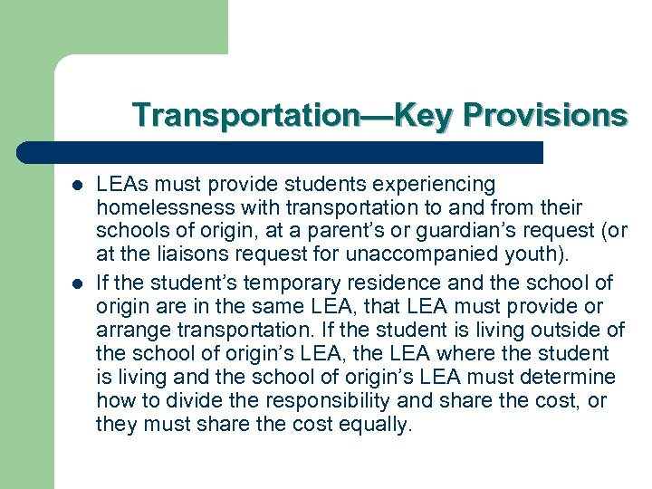 Transportation—Key Provisions l l LEAs must provide students experiencing homelessness with transportation to and