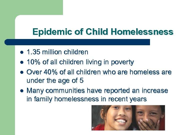 Epidemic of Child Homelessness l l 1. 35 million children 10% of all children