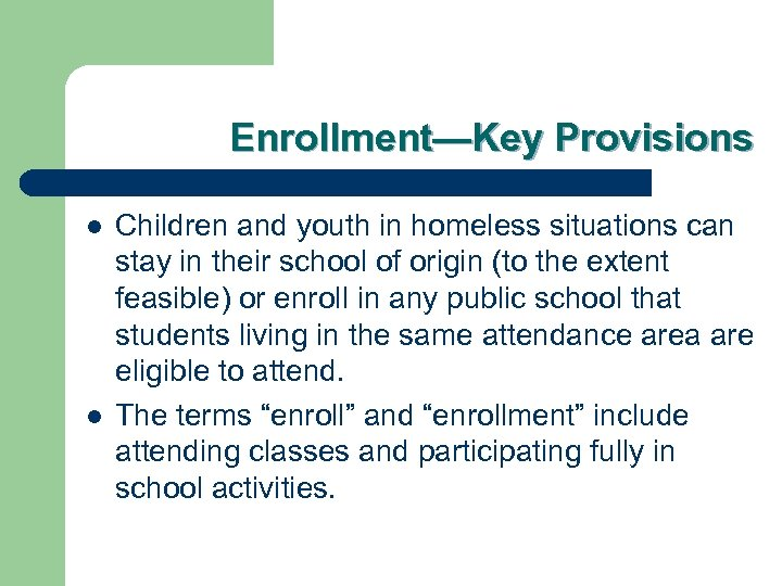 Enrollment—Key Provisions l l Children and youth in homeless situations can stay in their