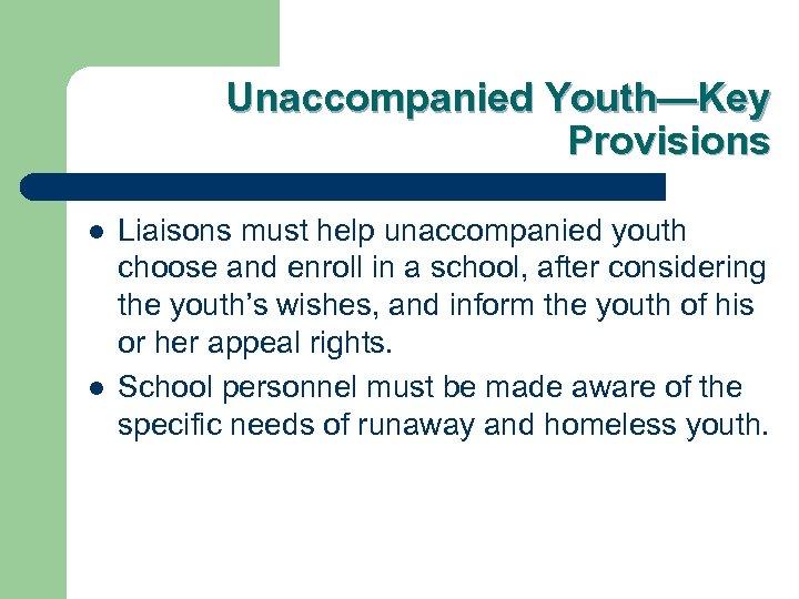 Unaccompanied Youth—Key Provisions l l Liaisons must help unaccompanied youth choose and enroll in