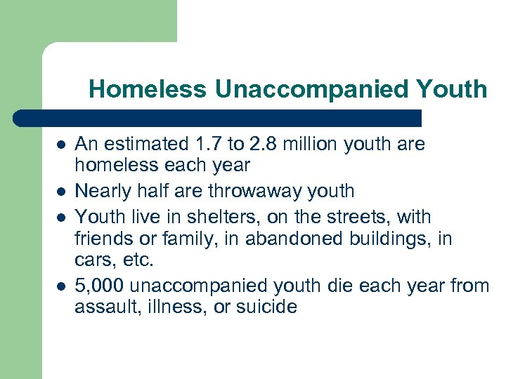 Homeless Unaccompanied Youth l l An estimated 1. 7 to 2. 8 million youth