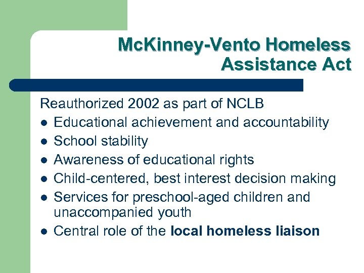 Mc. Kinney-Vento Homeless Assistance Act Reauthorized 2002 as part of NCLB l Educational achievement