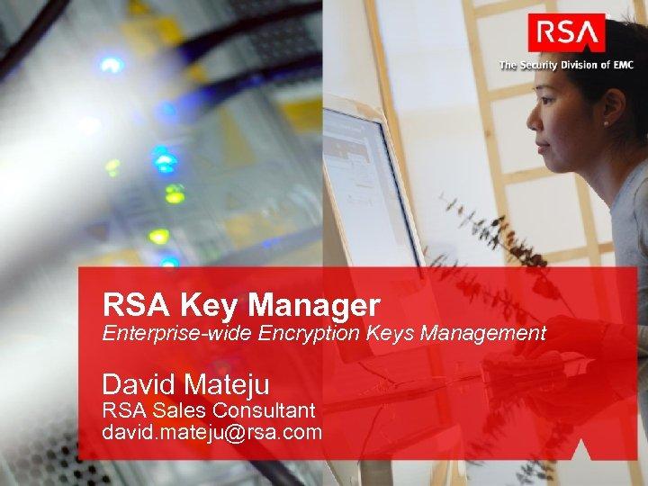 RSA Key Manager Enterprise-wide Encryption Keys Management David Mateju RSA Sales Consultant david. mateju@rsa.