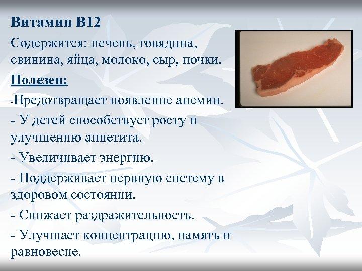 Витамин В 12 Содержится: печень, говядина, свинина, яйца, молоко, сыр, почки. Полезен: -Предотвращает появление