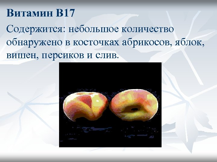 Витамин В 17 Содержится: небольшое количество обнаружено в косточках абрикосов, яблок, вишен, персиков и