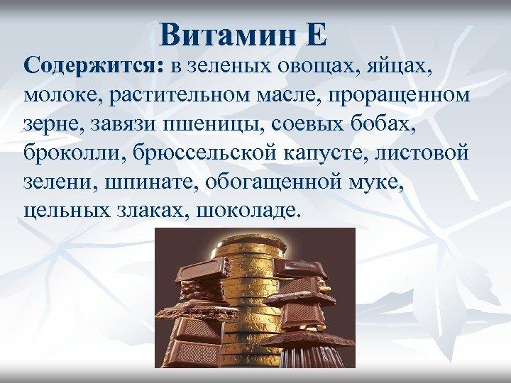 Витамин Е Содержится: в зеленых овощах, яйцах, молоке, растительном масле, проращенном зерне, завязи пшеницы,