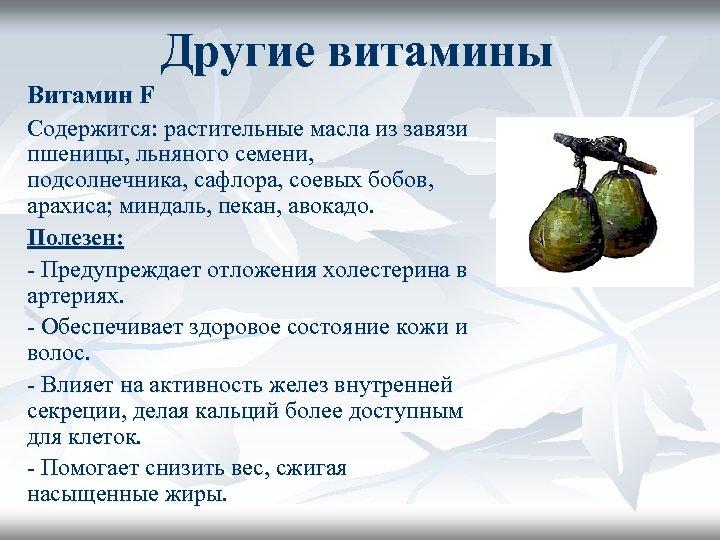 Другие витамины Витамин F Содержится: растительные масла из завязи пшеницы, льняного семени, подсолнечника, сафлора,