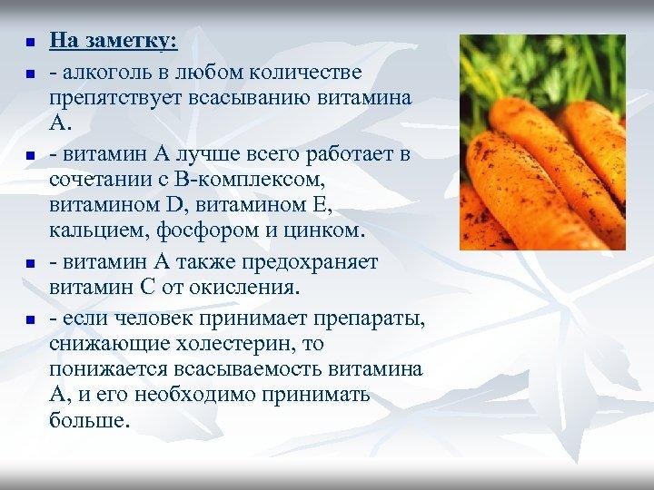 n n n На заметку: - алкоголь в любом количестве препятствует всасыванию витамина А.