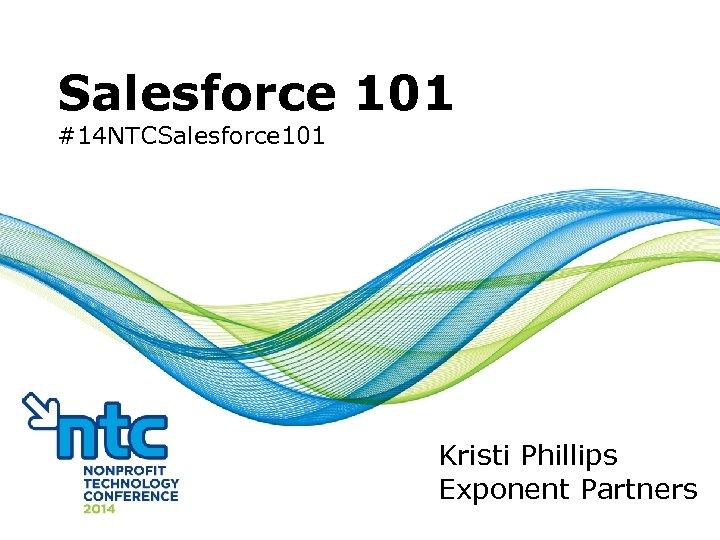 Salesforce 101 #14 NTCSalesforce 101 Kristi Phillips Exponent Partners