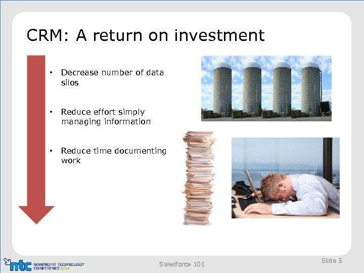 CRM: A return on investment • Decrease number of data silos • Reduce effort