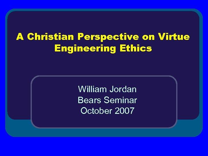 A Christian Perspective on Virtue Engineering Ethics William Jordan Bears Seminar October 2007