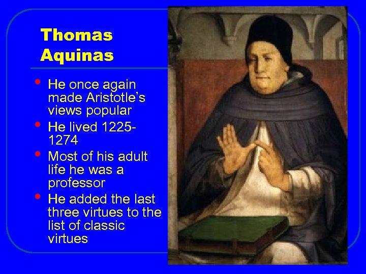 Thomas Aquinas • • He once again made Aristotle's views popular He lived 12251274