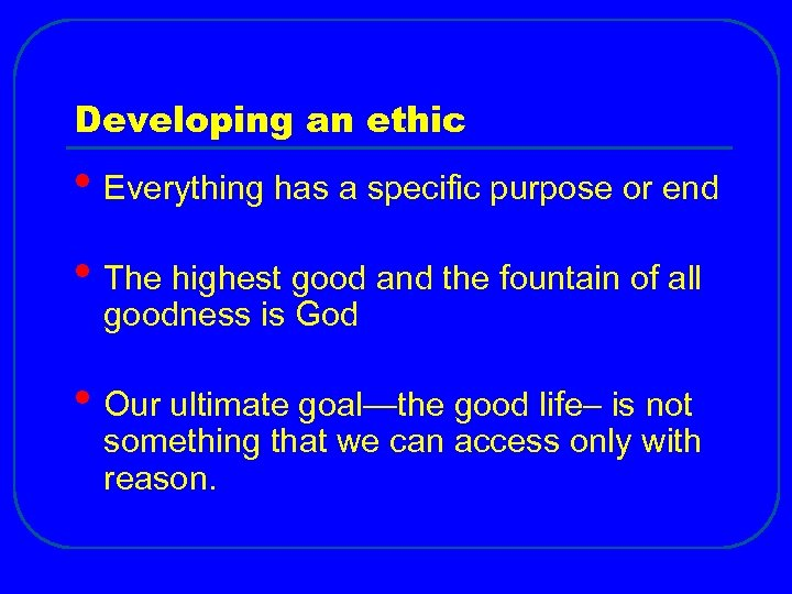 Developing an ethic • Everything has a specific purpose or end • The highest
