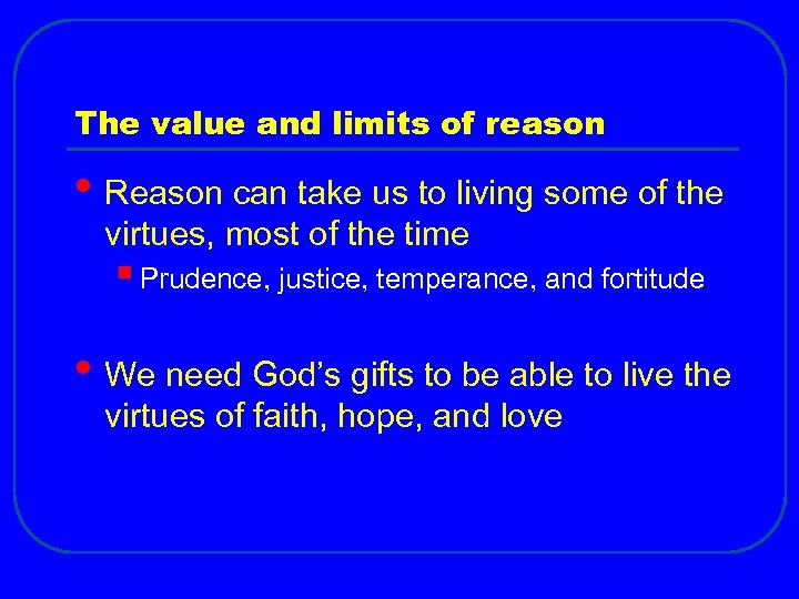 The value and limits of reason • Reason can take us to living some