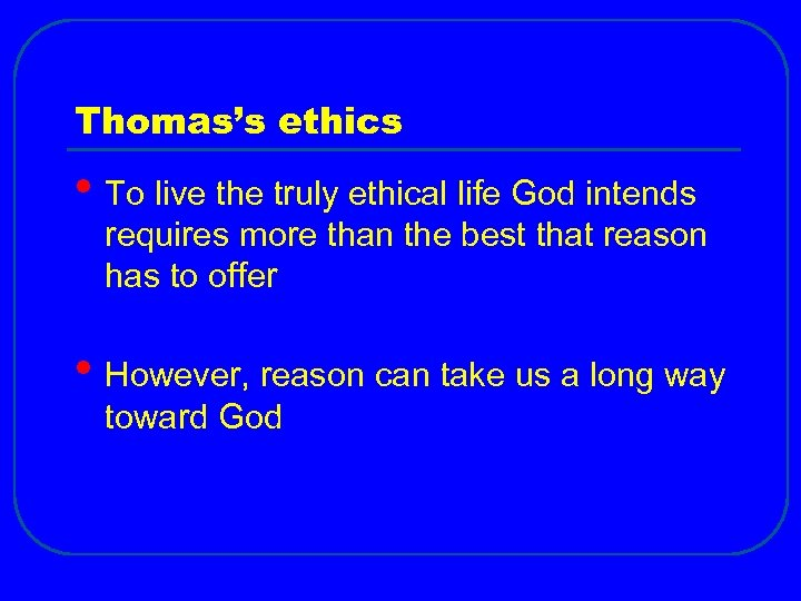 Thomas's ethics • To live the truly ethical life God intends requires more than