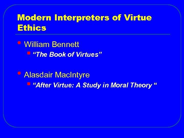 "Modern Interpreters of Virtue Ethics • William Bennett § ""The Book of Virtues"" •"