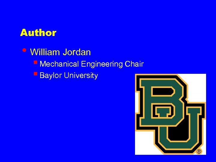 Author • William Jordan § Mechanical Engineering Chair § Baylor University