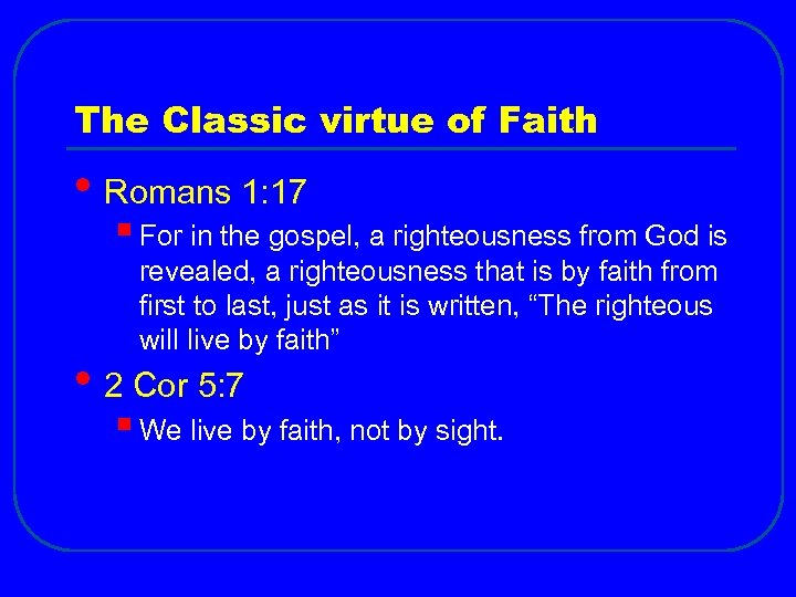 The Classic virtue of Faith • Romans 1: 17 § For in the gospel,