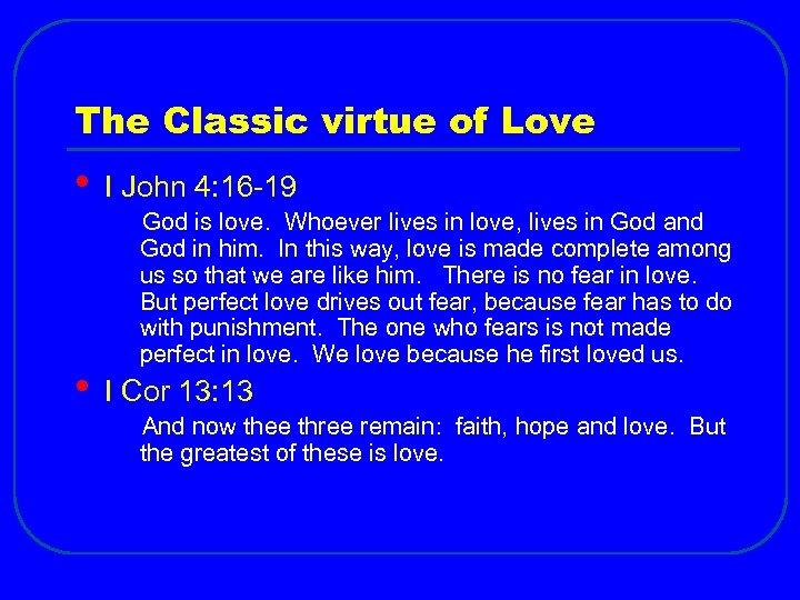 The Classic virtue of Love • • I John 4: 16 -19 God is
