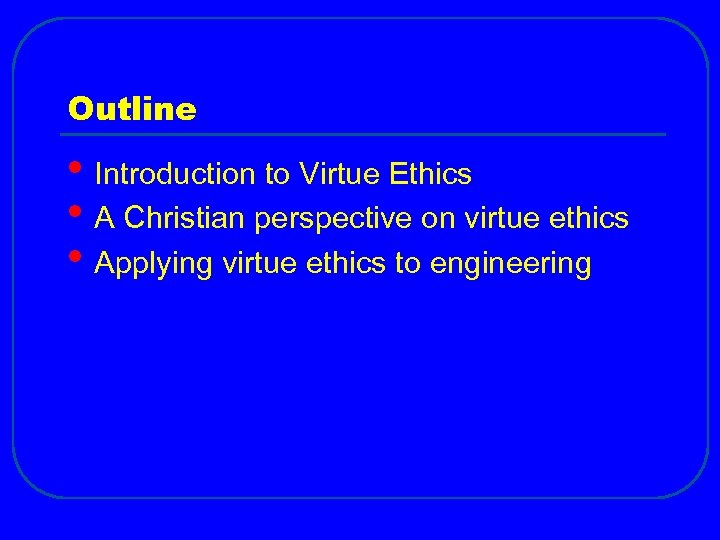 Outline • Introduction to Virtue Ethics • A Christian perspective on virtue ethics •