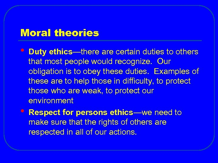 Moral theories • • Duty ethics—there are certain duties to others that most people