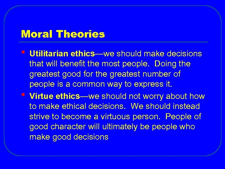 Moral Theories • • Utilitarian ethics—we should make decisions that will benefit the most