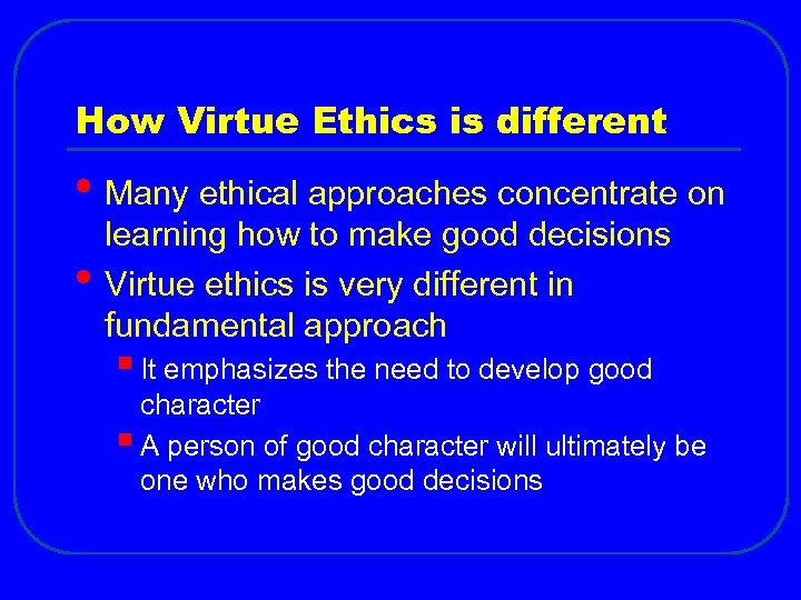 How Virtue Ethics is different • Many ethical approaches concentrate on • learning how