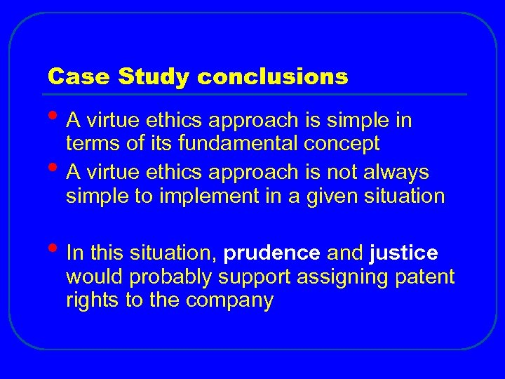 Case Study conclusions • A virtue ethics approach is simple in • terms of