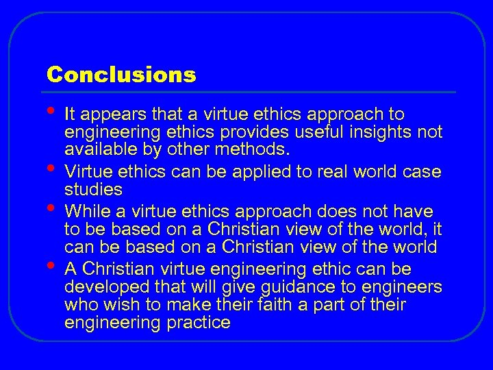 Conclusions • • It appears that a virtue ethics approach to engineering ethics provides