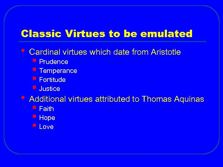 Classic Virtues to be emulated • Cardinal virtues which date from Aristotle • Additional