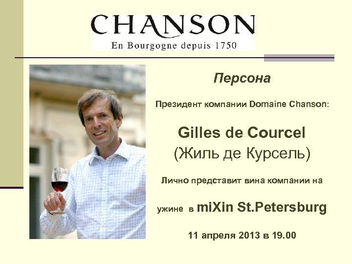 Персона Президент компании Domaine Chanson: Gilles de Courcel (Жиль де Курсель) Лично представит вина