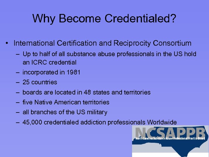 Why Become Credentialed? • International Certification and Reciprocity Consortium – Up to half of