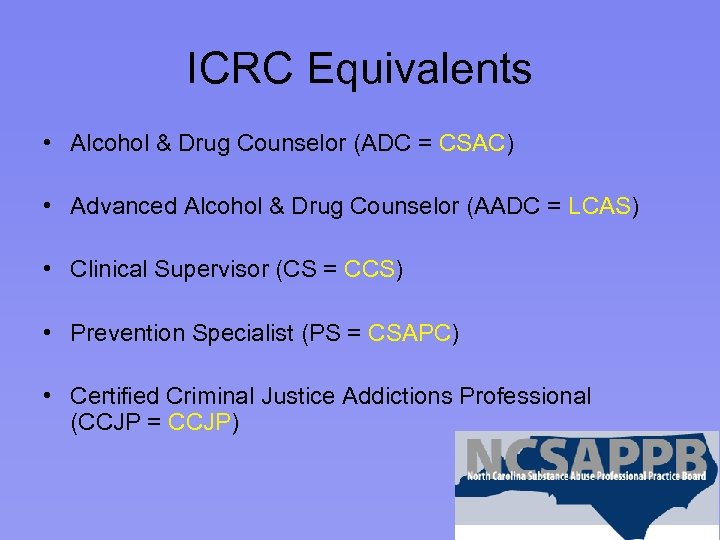 ICRC Equivalents • Alcohol & Drug Counselor (ADC = CSAC) • Advanced Alcohol &