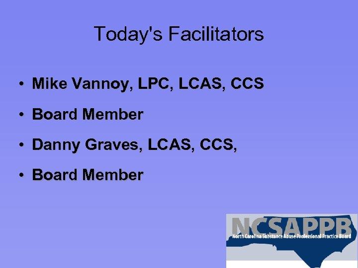 Today's Facilitators • Mike Vannoy, LPC, LCAS, CCS • Board Member • Danny Graves,