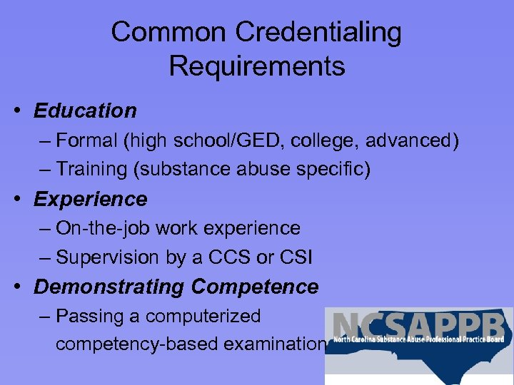 Common Credentialing Requirements • Education – Formal (high school/GED, college, advanced) – Training (substance