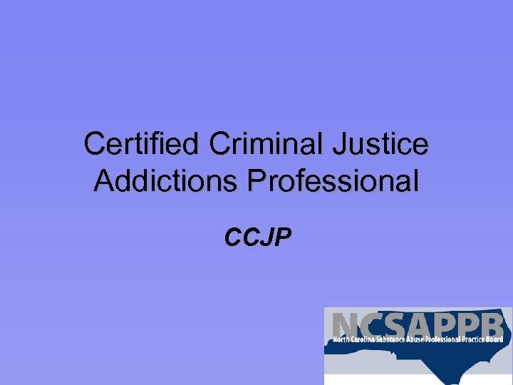 Certified Criminal Justice Addictions Professional CCJP