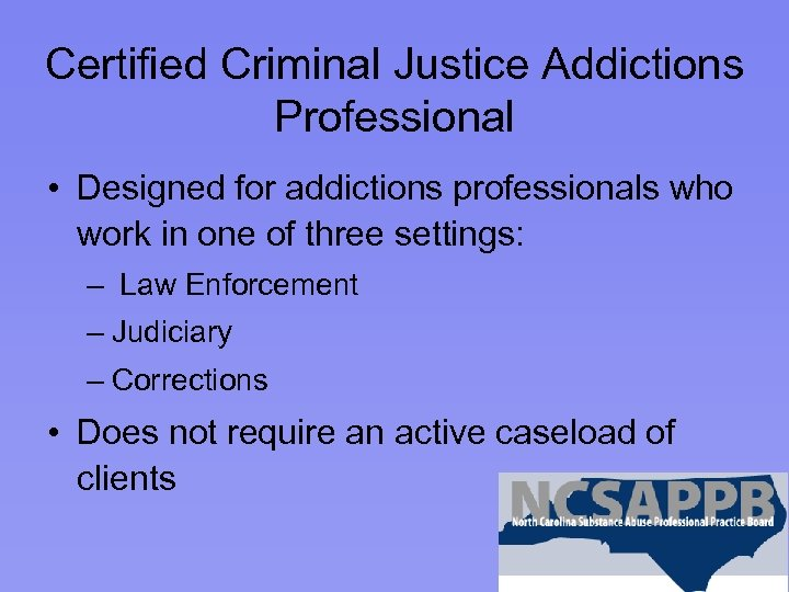 Certified Criminal Justice Addictions Professional • Designed for addictions professionals who work in one